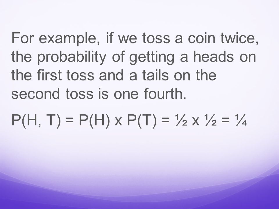 For example, if we toss a coin twice, the probability of getting a heads on the first toss and a tails on the second toss is one fourth.
