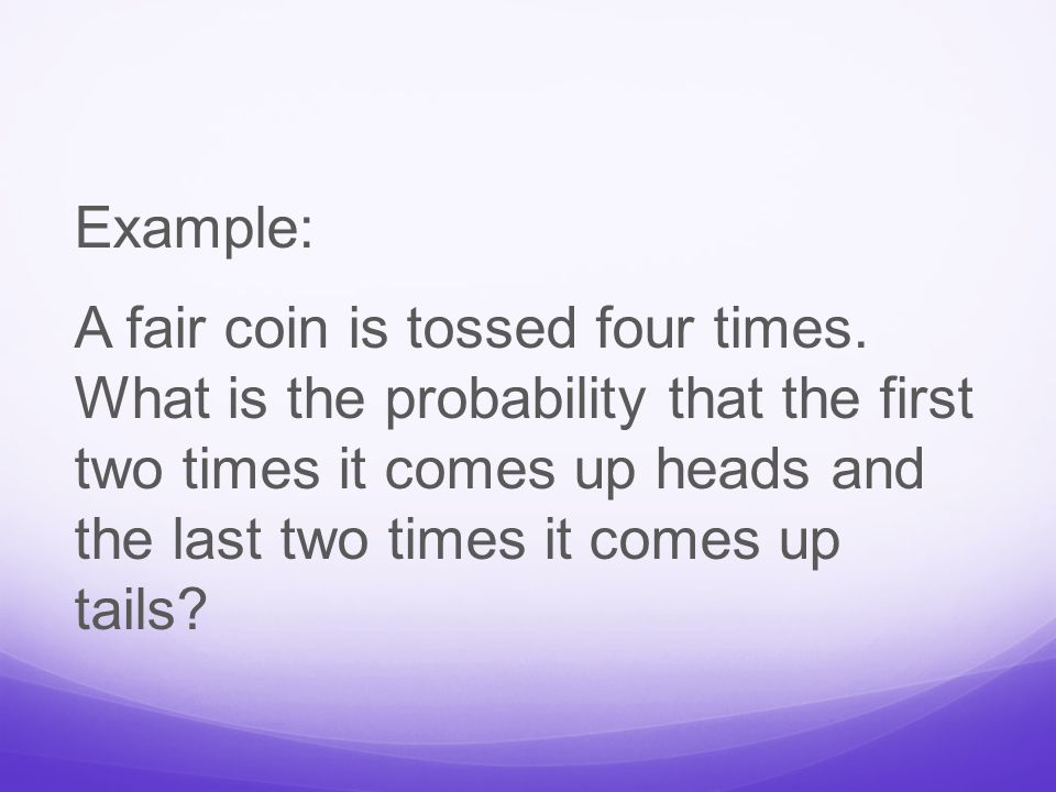 Example: A fair coin is tossed four times.