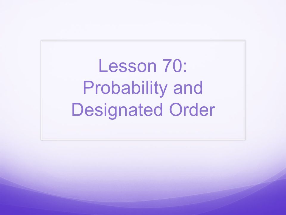 Lesson 70: Probability and Designated Order