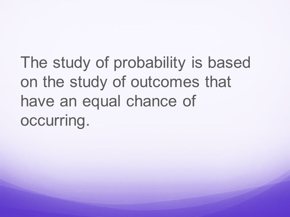 The study of probability is based on the study of outcomes that have an equal chance of occurring.