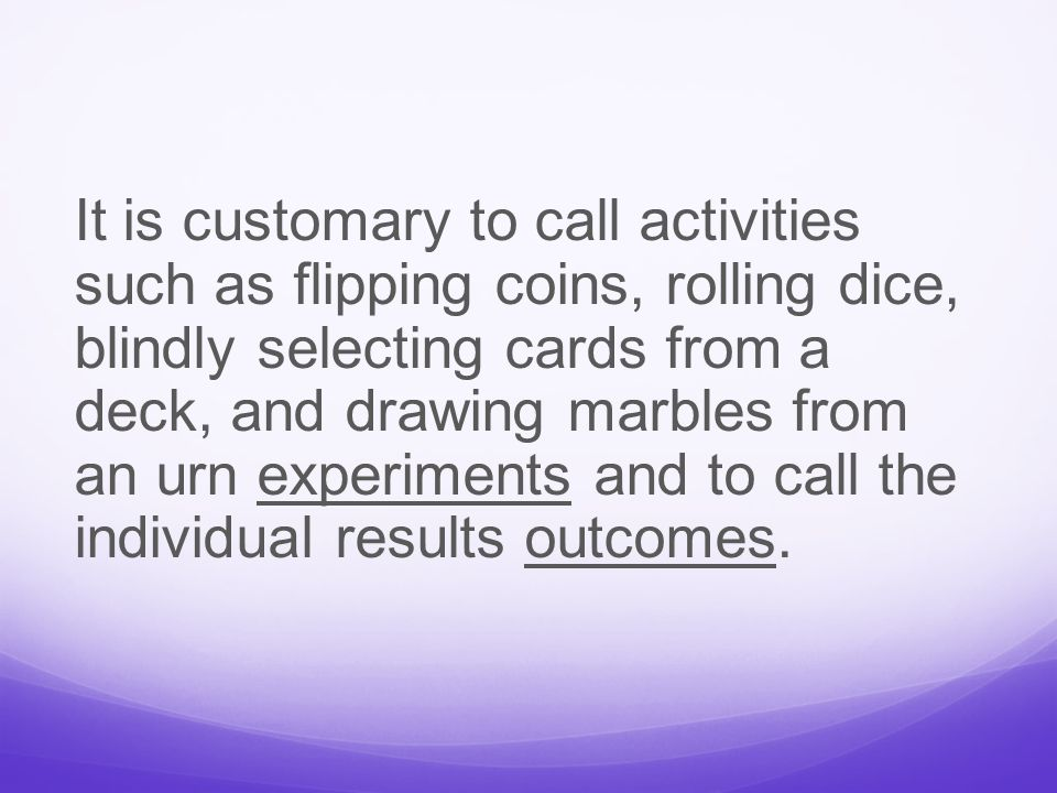 It is customary to call activities such as flipping coins, rolling dice, blindly selecting cards from a deck, and drawing marbles from an urn experiments and to call the individual results outcomes.