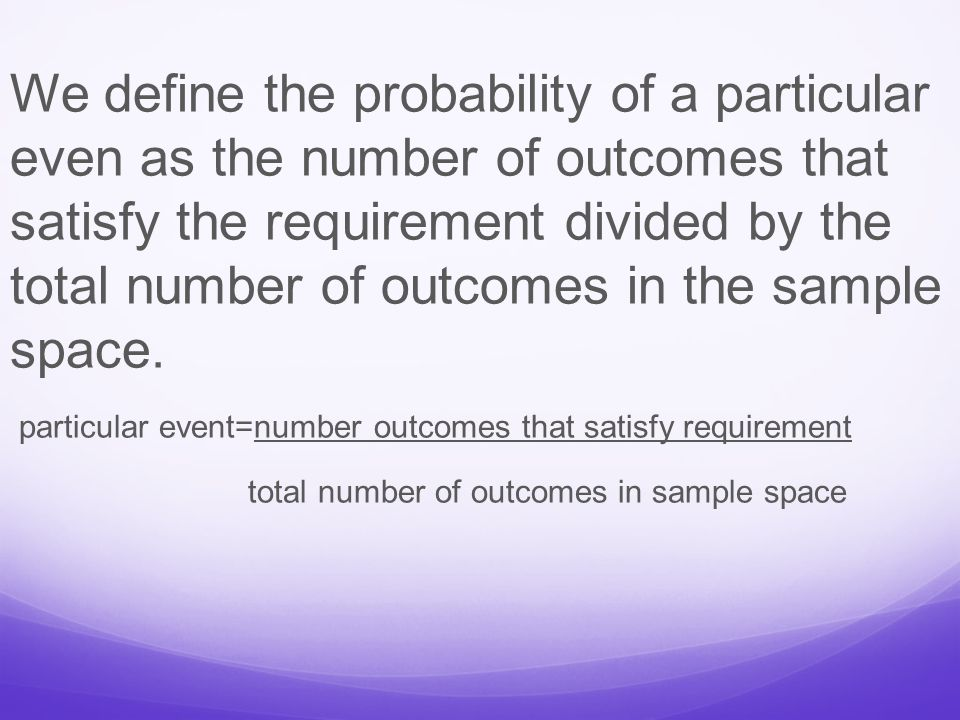 We define the probability of a particular even as the number of outcomes that satisfy the requirement divided by the total number of outcomes in the sample space.