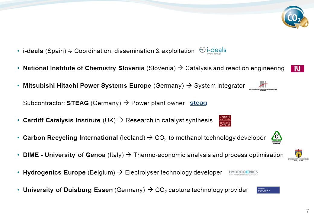 7 i-deals (Spain)  Coordination, dissemination & exploitation National Institute of Chemistry Slovenia (Slovenia)  Catalysis and reaction engineering Mitsubishi Hitachi Power Systems Europe (Germany)  System integrator Subcontractor: STEAG (Germany)  Power plant owner Cardiff Catalysis Institute (UK)  Research in catalyst synthesis Carbon Recycling International (Iceland)  CO 2 to methanol technology developer DIME - University of Genoa (Italy)  Thermo-economic analysis and process optimisation Hydrogenics Europe (Belgium)  Electrolyser technology developer University of Duisburg Essen (Germany)  CO 2 capture technology provider