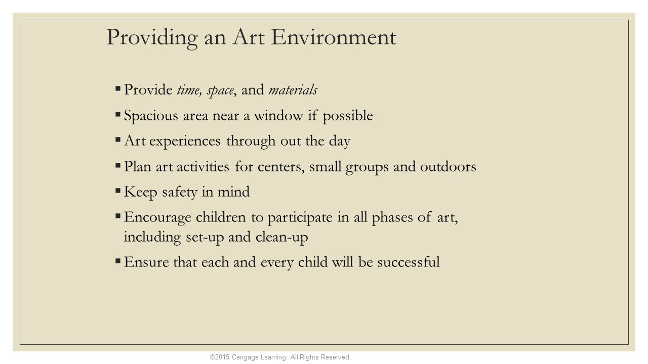 Providing an Art Environment  Provide time, space, and materials  Spacious area near a window if possible  Art experiences through out the day  Plan art activities for centers, small groups and outdoors  Keep safety in mind  Encourage children to participate in all phases of art, including set-up and clean-up  Ensure that each and every child will be successful ©2015 Cengage Learning.