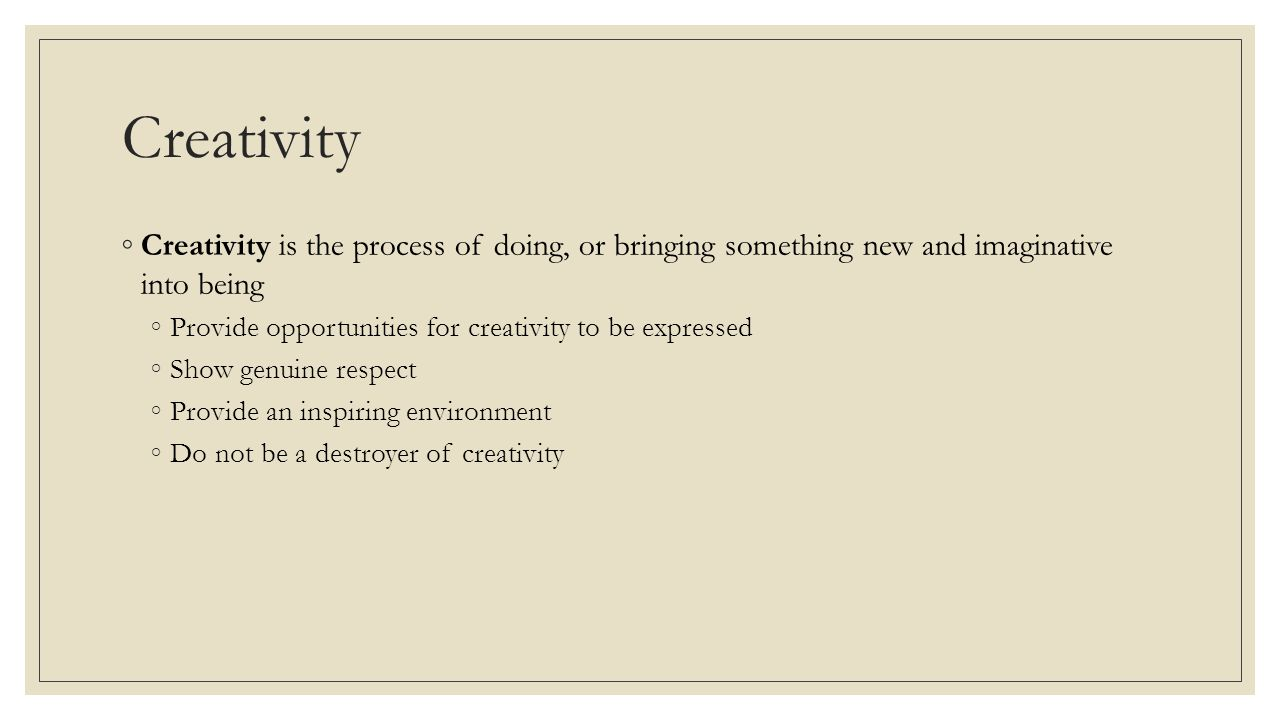 Creativity ◦Creativity is the process of doing, or bringing something new and imaginative into being ◦Provide opportunities for creativity to be expressed ◦Show genuine respect ◦Provide an inspiring environment ◦Do not be a destroyer of creativity