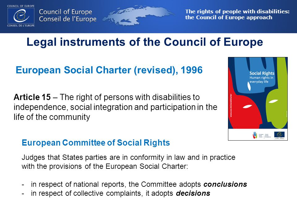 The rights of people with disabilities: the Council of Europe approach Legal instruments of the Council of Europe European Social Charter (revised), 1996 Article 15 – The right of persons with disabilities to independence, social integration and participation in the life of the community European Committee of Social Rights Judges that States parties are in conformity in law and in practice with the provisions of the European Social Charter: -in respect of national reports, the Committee adopts conclusions -in respect of collective complaints, it adopts decisions