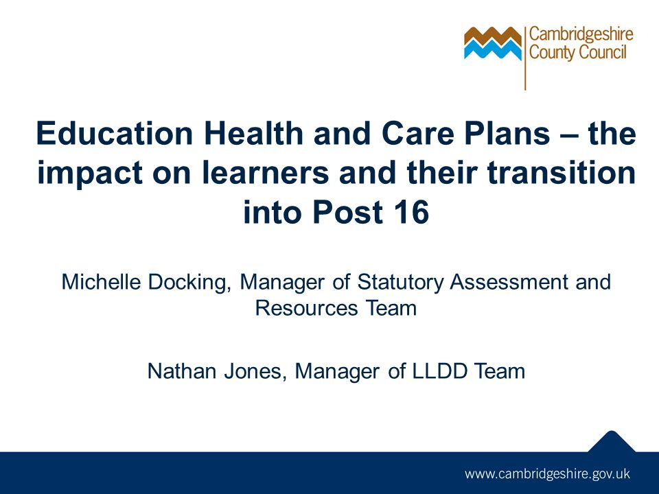 Education Health and Care Plans – the impact on learners and their transition into Post 16 Michelle Docking, Manager of Statutory Assessment and Resources Team Nathan Jones, Manager of LLDD Team