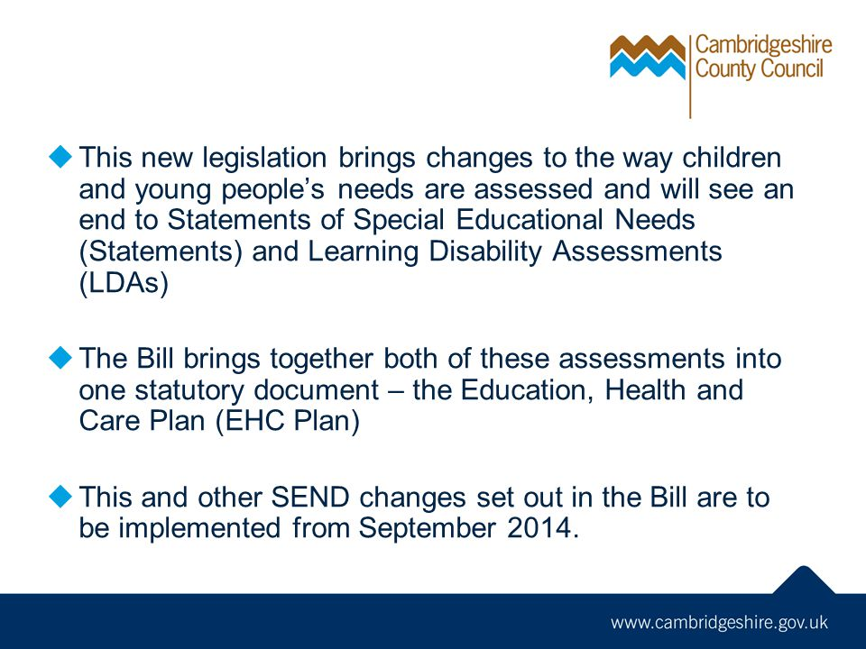  This new legislation brings changes to the way children and young people's needs are assessed and will see an end to Statements of Special Educational Needs (Statements) and Learning Disability Assessments (LDAs)  The Bill brings together both of these assessments into one statutory document – the Education, Health and Care Plan (EHC Plan)  This and other SEND changes set out in the Bill are to be implemented from September 2014.