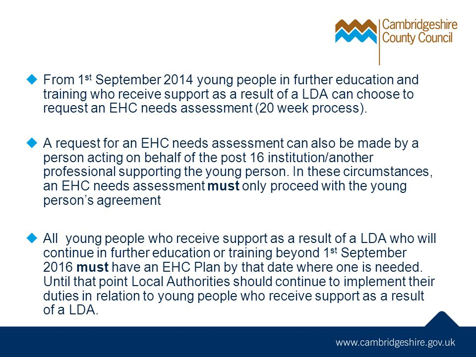  From 1 st September 2014 young people in further education and training who receive support as a result of a LDA can choose to request an EHC needs assessment (20 week process).