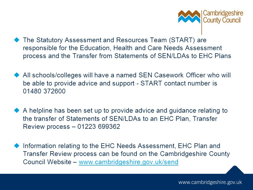  The Statutory Assessment and Resources Team (START) are responsible for the Education, Health and Care Needs Assessment process and the Transfer from Statements of SEN/LDAs to EHC Plans  All schools/colleges will have a named SEN Casework Officer who will be able to provide advice and support - START contact number is  A helpline has been set up to provide advice and guidance relating to the transfer of Statements of SEN/LDAs to an EHC Plan, Transfer Review process –  Information relating to the EHC Needs Assessment, EHC Plan and Transfer Review process can be found on the Cambridgeshire County Council Website –