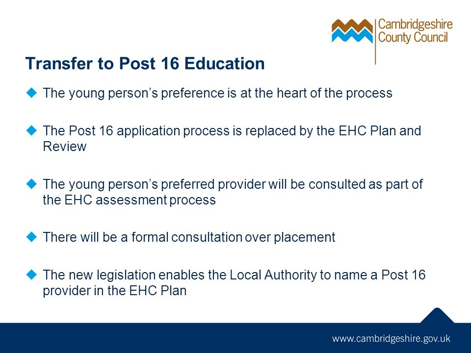 Transfer to Post 16 Education  The young person's preference is at the heart of the process  The Post 16 application process is replaced by the EHC Plan and Review  The young person's preferred provider will be consulted as part of the EHC assessment process  There will be a formal consultation over placement  The new legislation enables the Local Authority to name a Post 16 provider in the EHC Plan