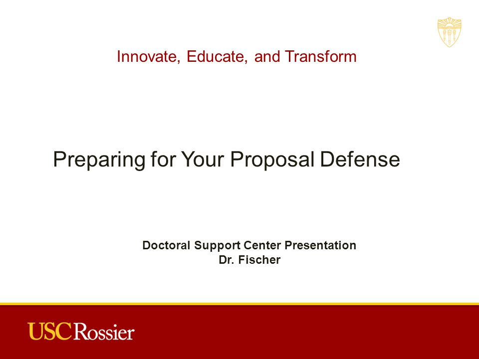 Innovate, Educate, and Transform Preparing for Your Proposal Defense Doctoral Support Center Presentation Dr.