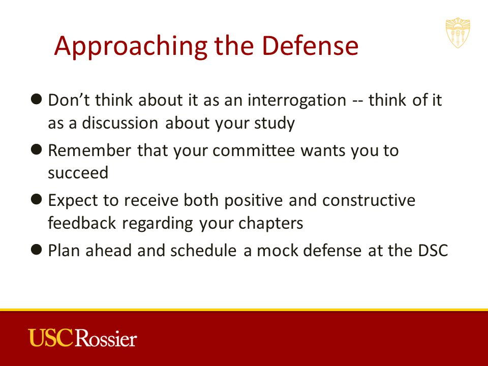 Approaching the Defense Don't think about it as an interrogation -- think of it as a discussion about your study Remember that your committee wants you to succeed Expect to receive both positive and constructive feedback regarding your chapters Plan ahead and schedule a mock defense at the DSC 2
