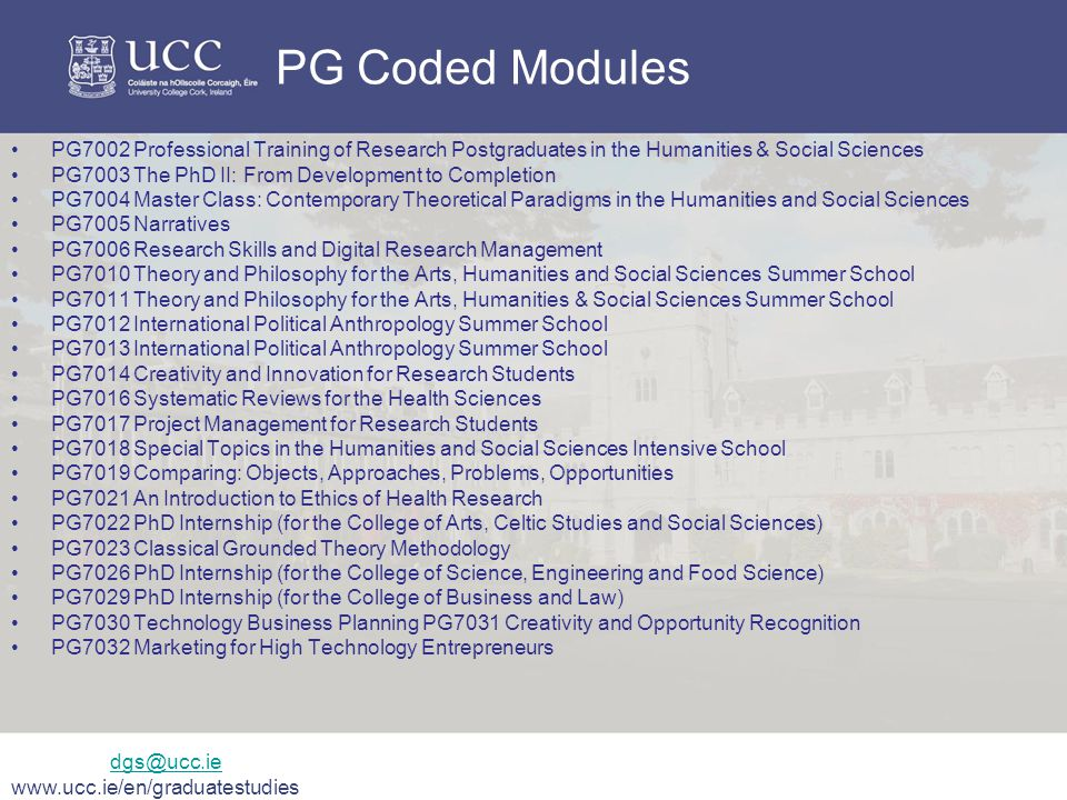 PG Coded Modules PG7002 Professional Training of Research Postgraduates in the Humanities & Social Sciences PG7003 The PhD II: From Development to Completion PG7004 Master Class: Contemporary Theoretical Paradigms in the Humanities and Social Sciences PG7005 Narratives PG7006 Research Skills and Digital Research Management PG7010 Theory and Philosophy for the Arts, Humanities and Social Sciences Summer School PG7011 Theory and Philosophy for the Arts, Humanities & Social Sciences Summer School PG7012 International Political Anthropology Summer School PG7013 International Political Anthropology Summer School PG7014 Creativity and Innovation for Research Students PG7016 Systematic Reviews for the Health Sciences PG7017 Project Management for Research Students PG7018 Special Topics in the Humanities and Social Sciences Intensive School PG7019 Comparing: Objects, Approaches, Problems, Opportunities PG7021 An Introduction to Ethics of Health Research PG7022 PhD Internship (for the College of Arts, Celtic Studies and Social Sciences) PG7023 Classical Grounded Theory Methodology PG7026 PhD Internship (for the College of Science, Engineering and Food Science) PG7029 PhD Internship (for the College of Business and Law) PG7030 Technology Business Planning PG7031 Creativity and Opportunity Recognition PG7032 Marketing for High Technology Entrepreneurs