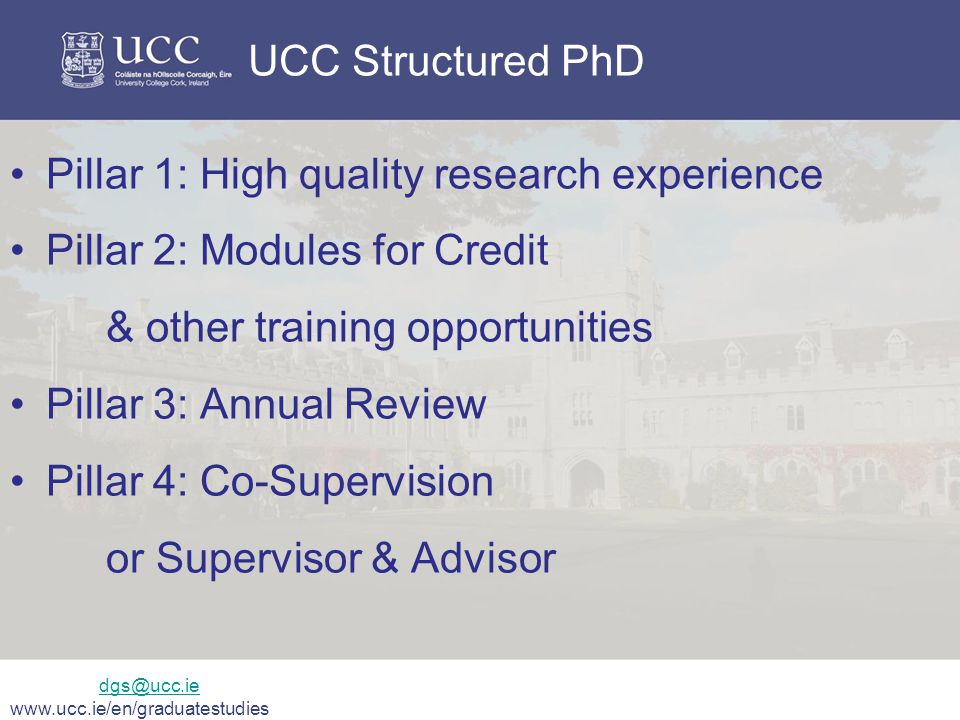 UCC Structured PhD Pillar 1: High quality research experience Pillar 2: Modules for Credit & other training opportunities Pillar 3: Annual Review Pillar 4: Co-Supervision or Supervisor & Advisor