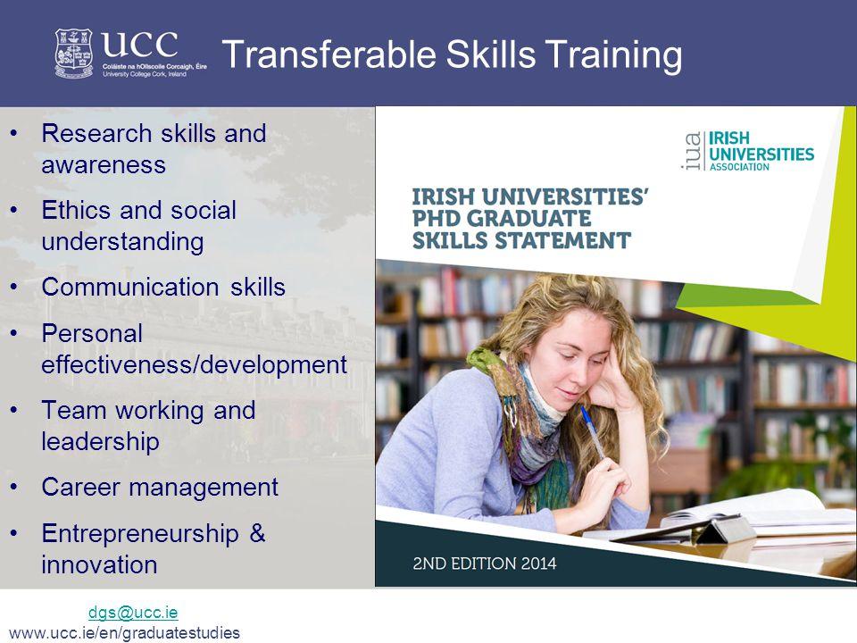 Transferable Skills Training Research skills and awareness Ethics and social understanding Communication skills Personal effectiveness/development Team working and leadership Career management Entrepreneurship & innovation