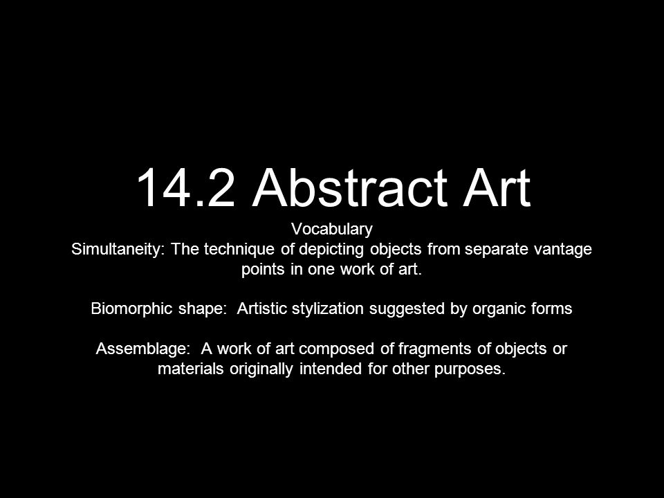 14.2 Abstract Art Vocabulary Simultaneity: The technique of depicting objects from separate vantage points in one work of art.
