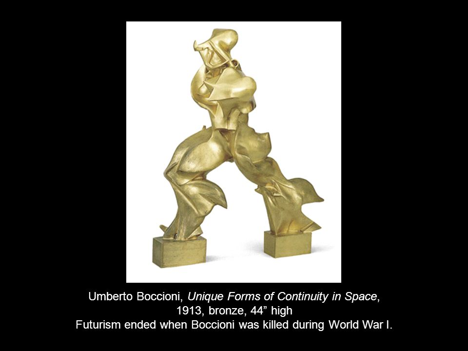 Umberto Boccioni, Unique Forms of Continuity in Space, 1913, bronze, 44 high Futurism ended when Boccioni was killed during World War I.