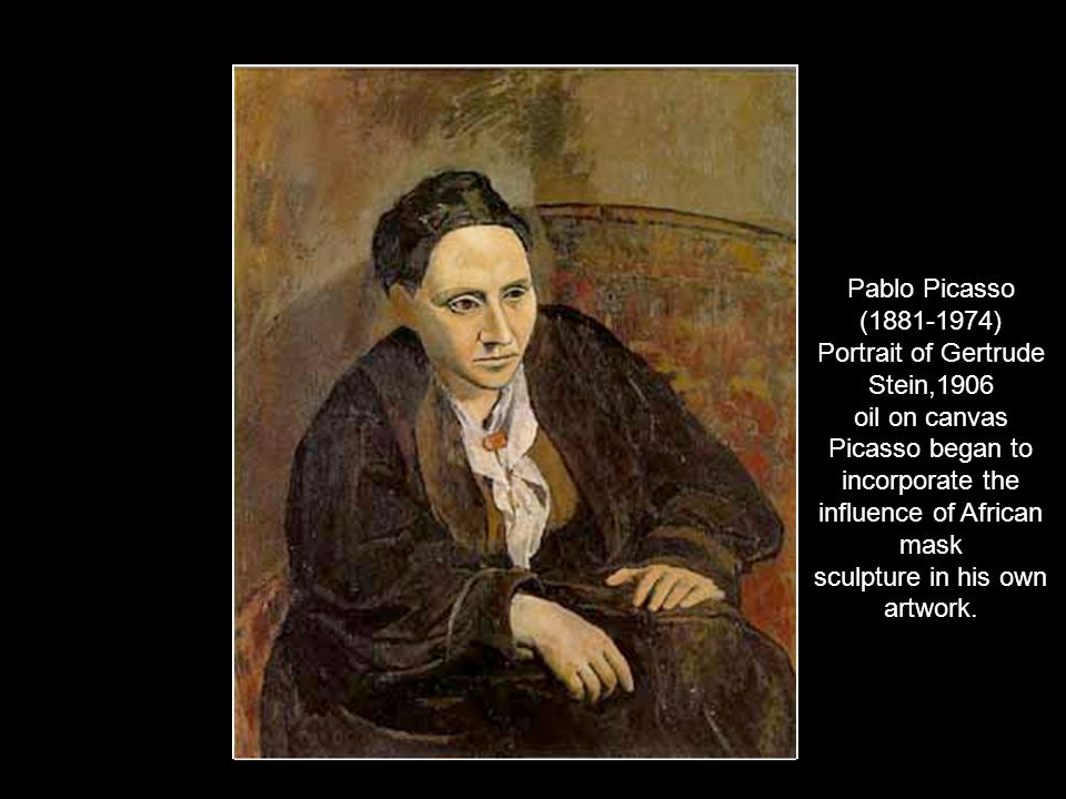 Pablo Picasso ( ) Portrait of Gertrude Stein,1906 oil on canvas Picasso began to incorporate the influence of African mask sculpture in his own artwork.