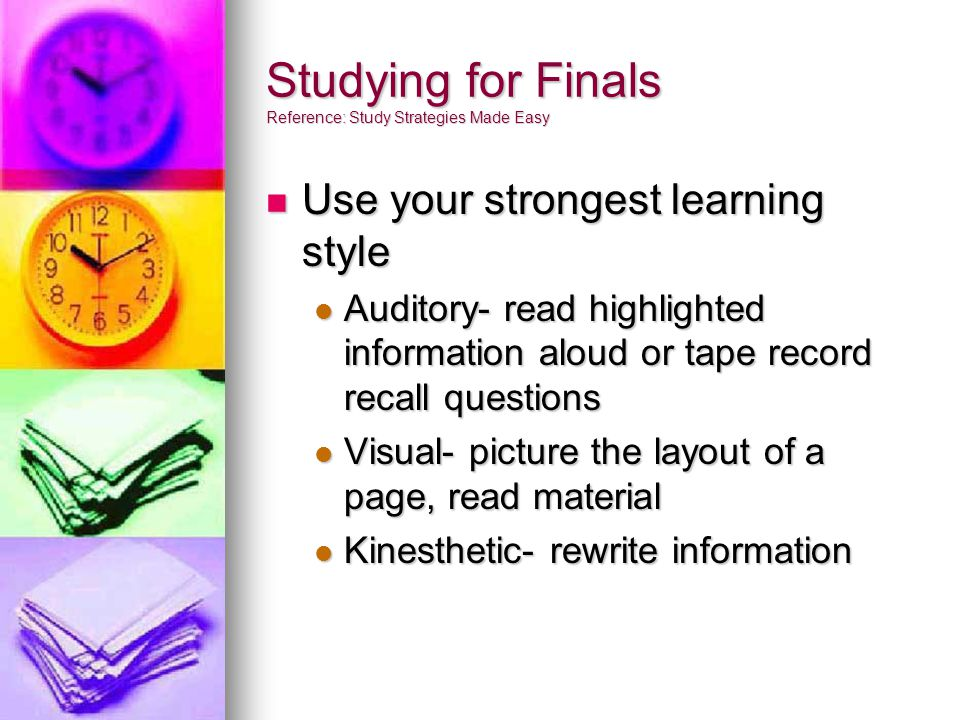 Studying for Finals Reference: Study Strategies Made Easy Use your strongest learning style Use your strongest learning style Auditory- read highlighted information aloud or tape record recall questions Auditory- read highlighted information aloud or tape record recall questions Visual- picture the layout of a page, read material Visual- picture the layout of a page, read material Kinesthetic- rewrite information Kinesthetic- rewrite information