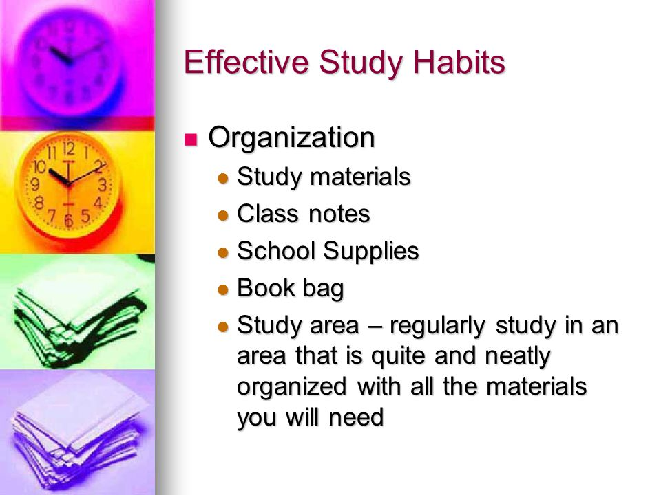Effective Study Habits Organization Organization Study materials Study materials Class notes Class notes School Supplies School Supplies Book bag Book bag Study area – regularly study in an area that is quite and neatly organized with all the materials you will need Study area – regularly study in an area that is quite and neatly organized with all the materials you will need