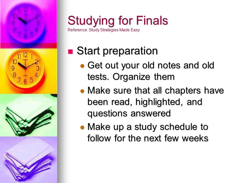 Studying for Finals Reference: Study Strategies Made Easy Start preparation Start preparation Get out your old notes and old tests.