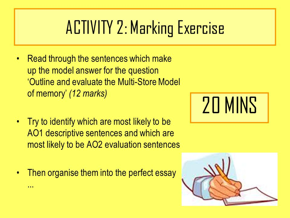 ACTIVITY 2: Marking Exercise Read through the sentences which make up the model answer for the question 'Outline and evaluate the Multi-Store Model of memory' (12 marks) Try to identify which are most likely to be AO1 descriptive sentences and which are most likely to be AO2 evaluation sentences Then organise them into the perfect essay...