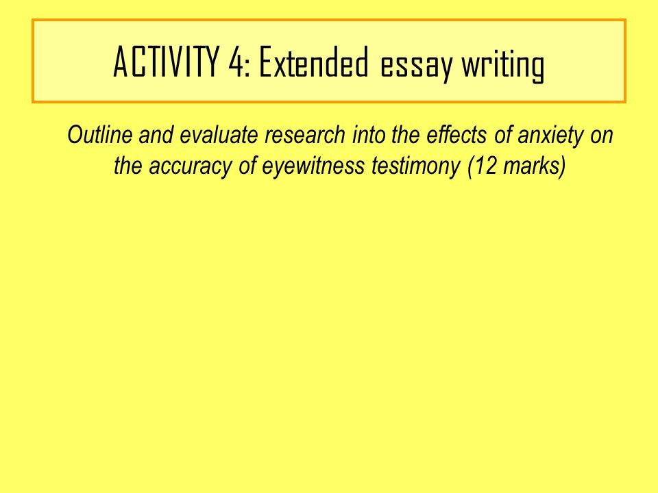 ACTIVITY 4: Extended essay writing Outline and evaluate research into the effects of anxiety on the accuracy of eyewitness testimony (12 marks)
