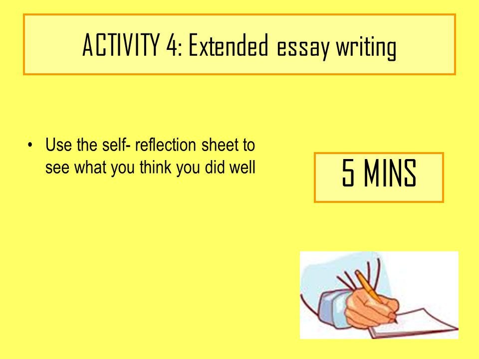 ACTIVITY 4: Extended essay writing Use the self- reflection sheet to see what you think you did well 5 MINS