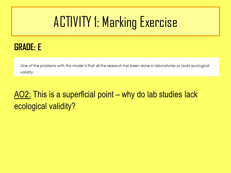 ACTIVITY 1: Marking Exercise GRADE: E AO2: This is a superficial point – why do lab studies lack ecological validity