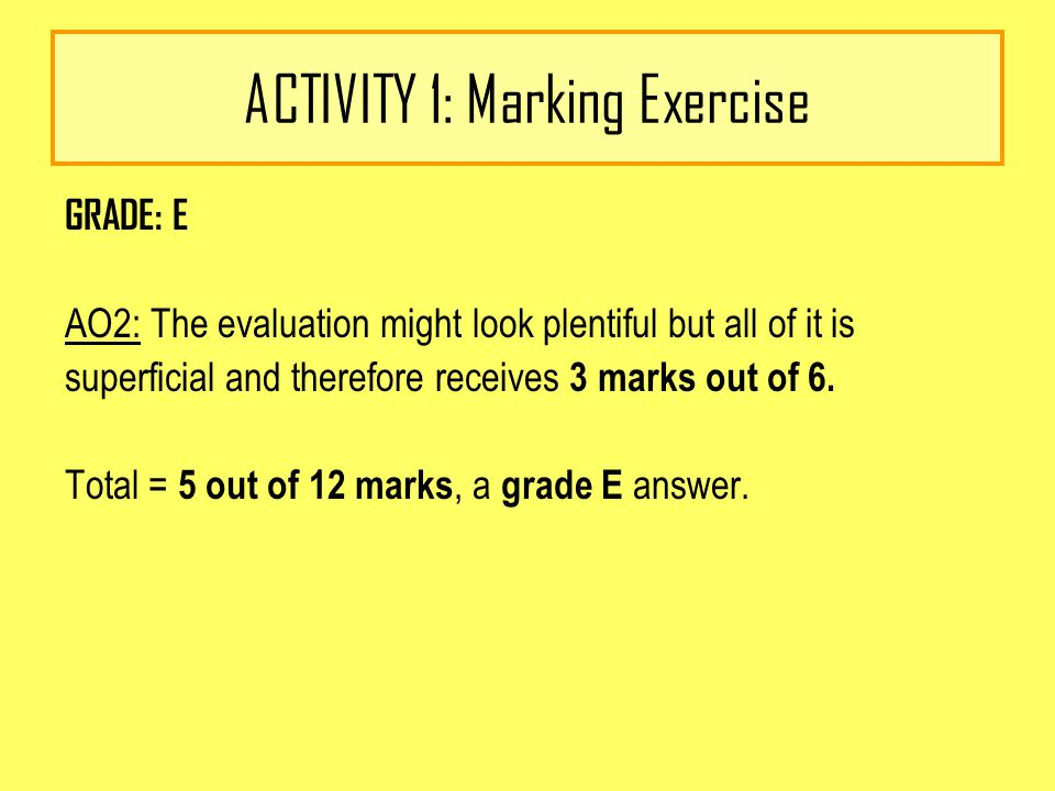 ACTIVITY 1: Marking Exercise GRADE: E AO2: The evaluation might look plentiful but all of it is superficial and therefore receives 3 marks out of 6.