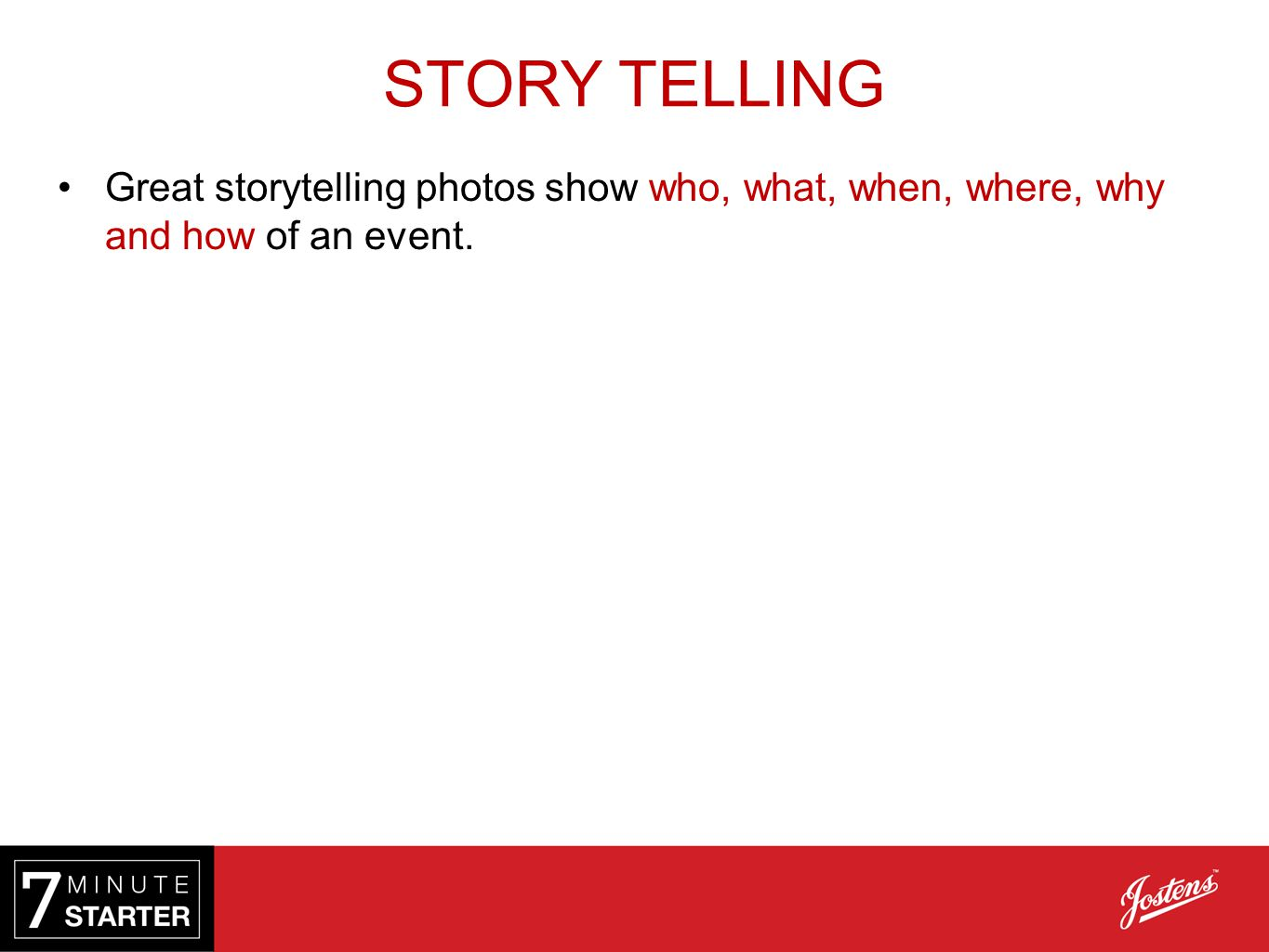 STORY TELLING Great storytelling photos show who, what, when, where, why and how of an event.