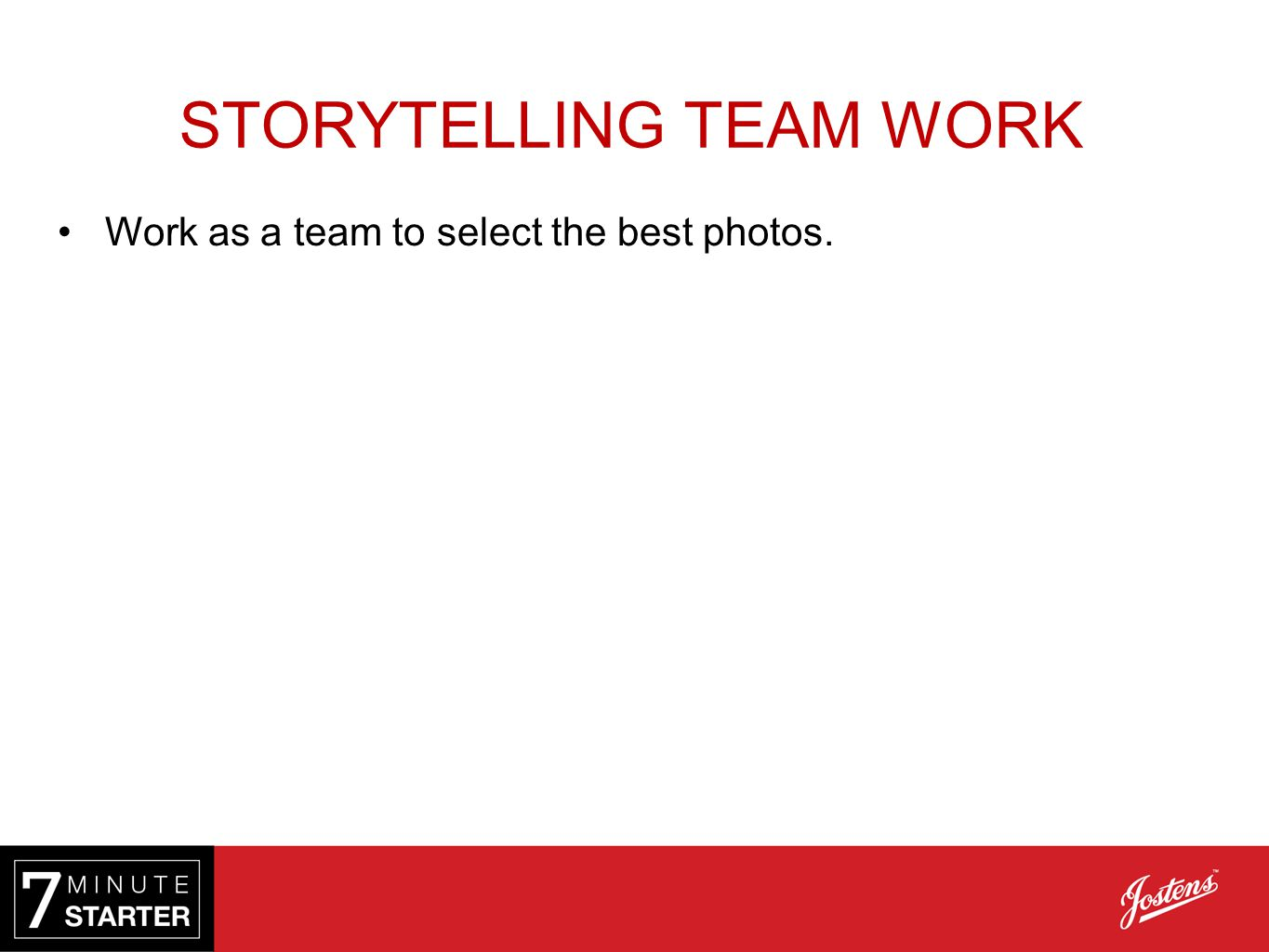 STORYTELLING TEAM WORK Work as a team to select the best photos.