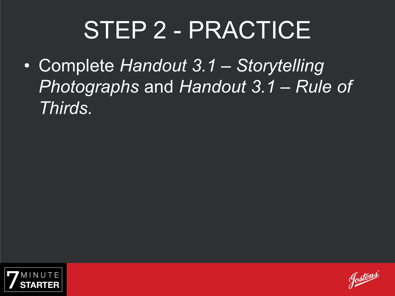 STEP 2 - PRACTICE Complete Handout 3.1 – Storytelling Photographs and Handout 3.1 – Rule of Thirds.
