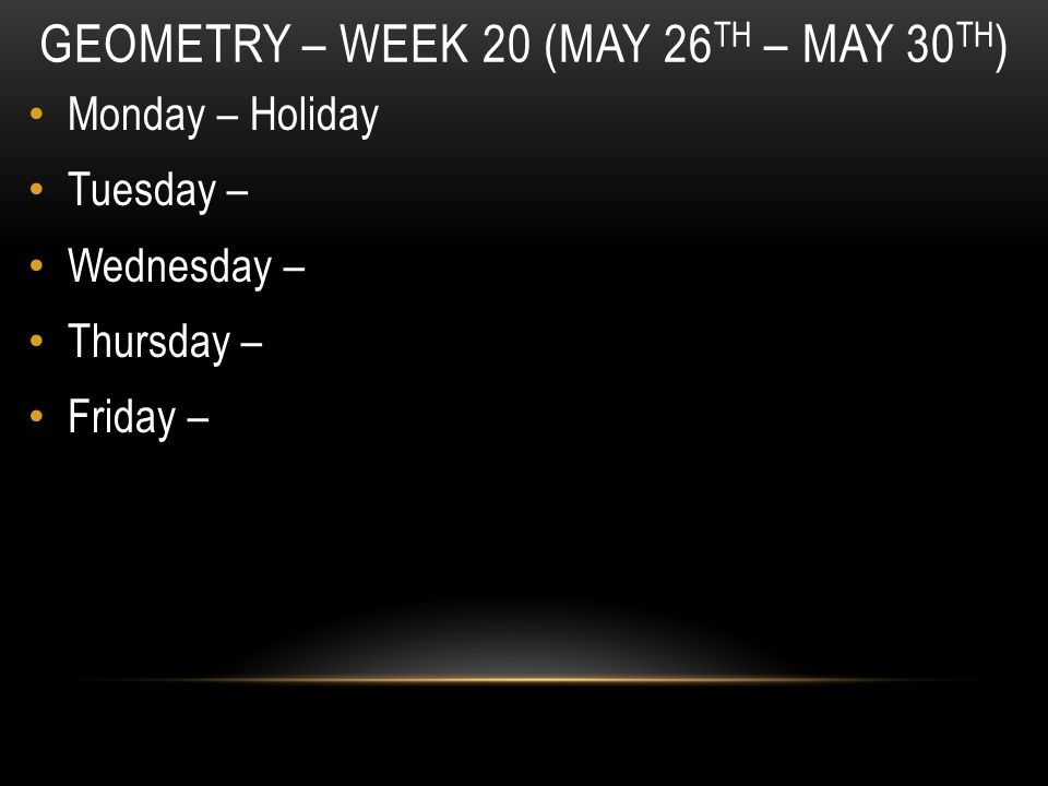 GEOMETRY – WEEK 20 (MAY 26 TH – MAY 30 TH ) Monday – Holiday Tuesday – Wednesday – Thursday – Friday –