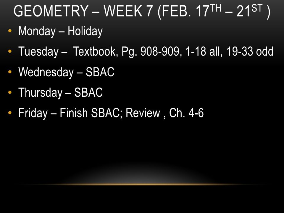 GEOMETRY – WEEK 7 (FEB. 17 TH – 21 ST ) Monday – Holiday Tuesday – Textbook, Pg.