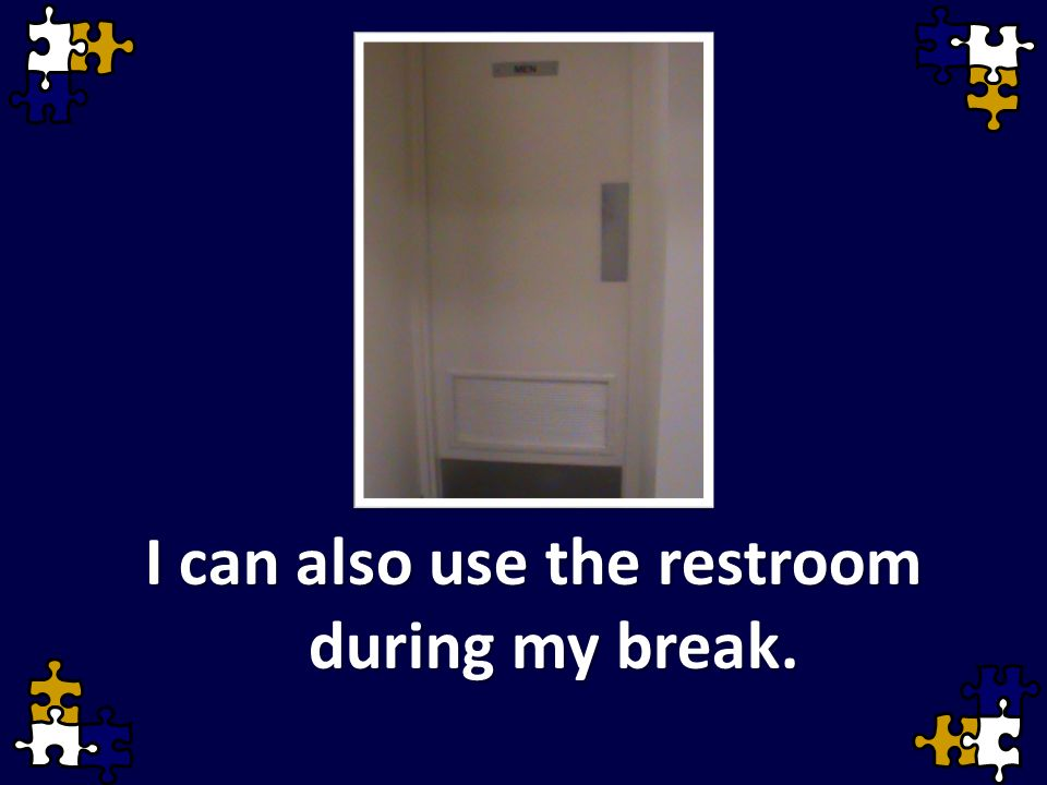 I can also use the restroom during my break.