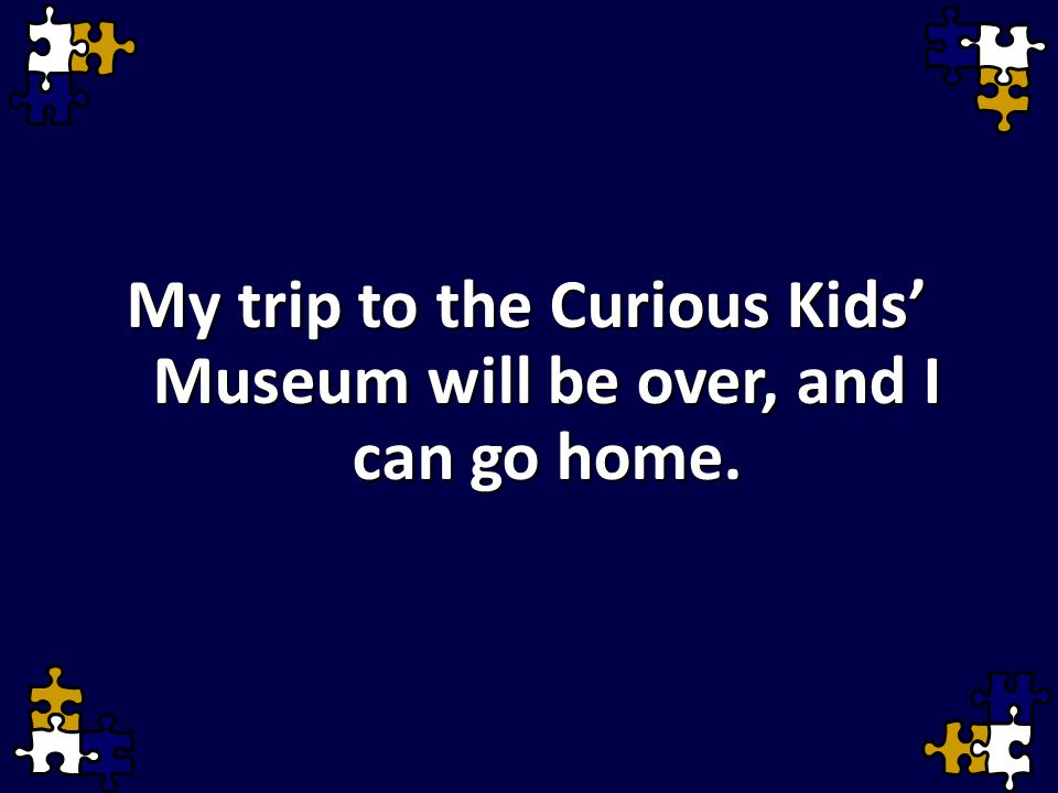 My trip to the Curious Kids' Museum will be over, and I can go home.
