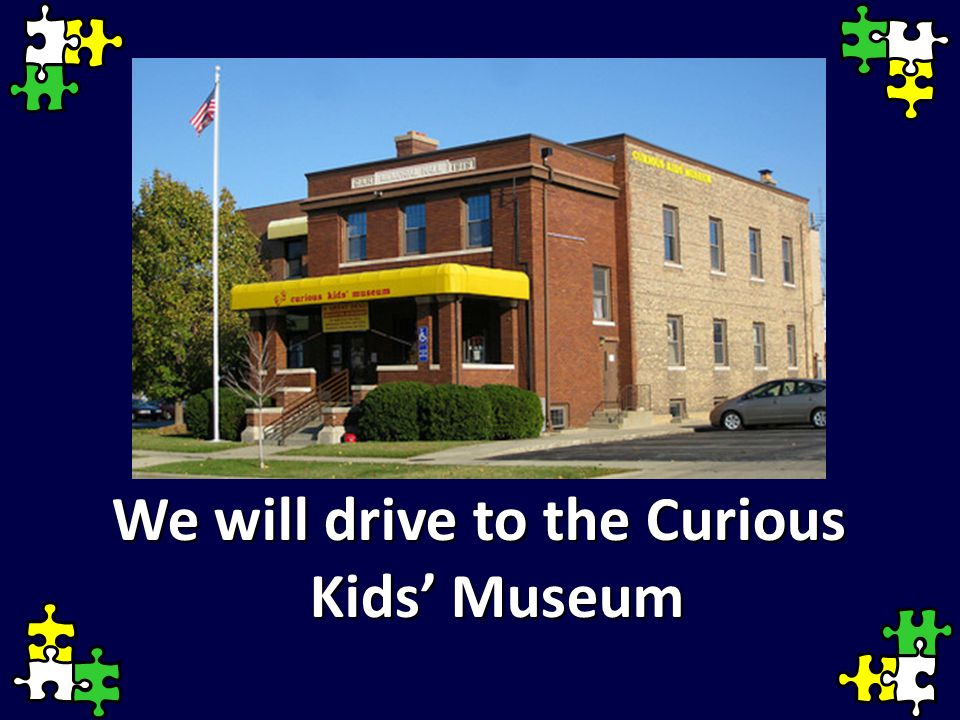We will drive to the Curious Kids' Museum