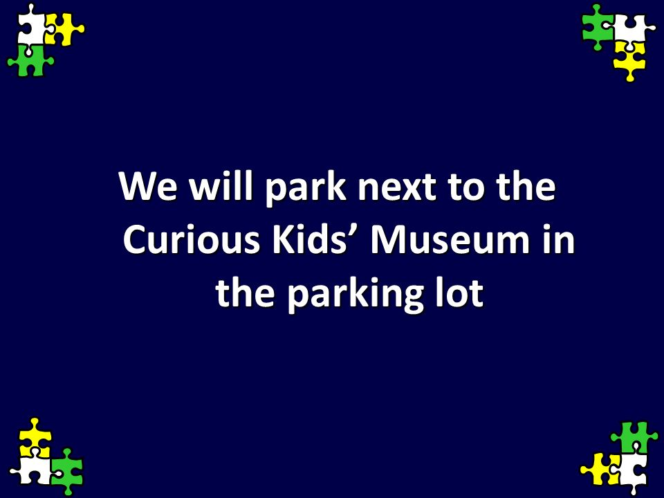 We will park next to the Curious Kids' Museum in the parking lot