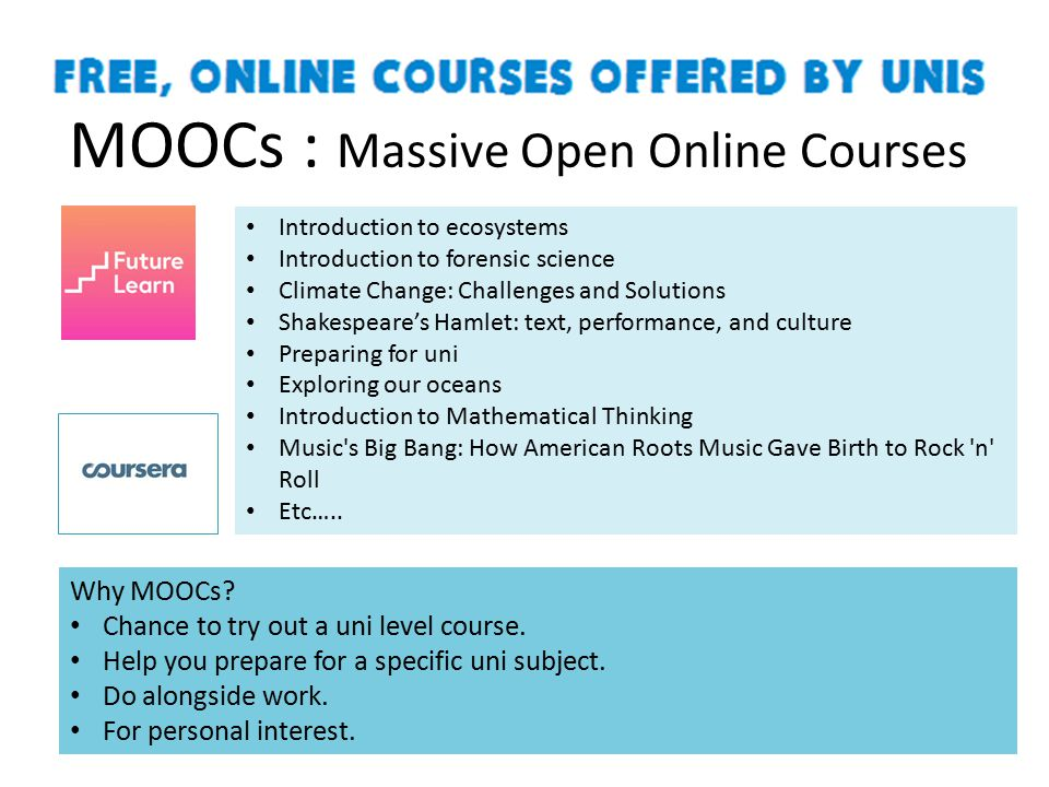 MOOCs : Massive Open Online Courses Introduction to ecosystems Introduction to forensic science Climate Change: Challenges and Solutions Shakespeare's Hamlet: text, performance, and culture Preparing for uni Exploring our oceans Introduction to Mathematical Thinking Music s Big Bang: How American Roots Music Gave Birth to Rock n Roll Etc…..
