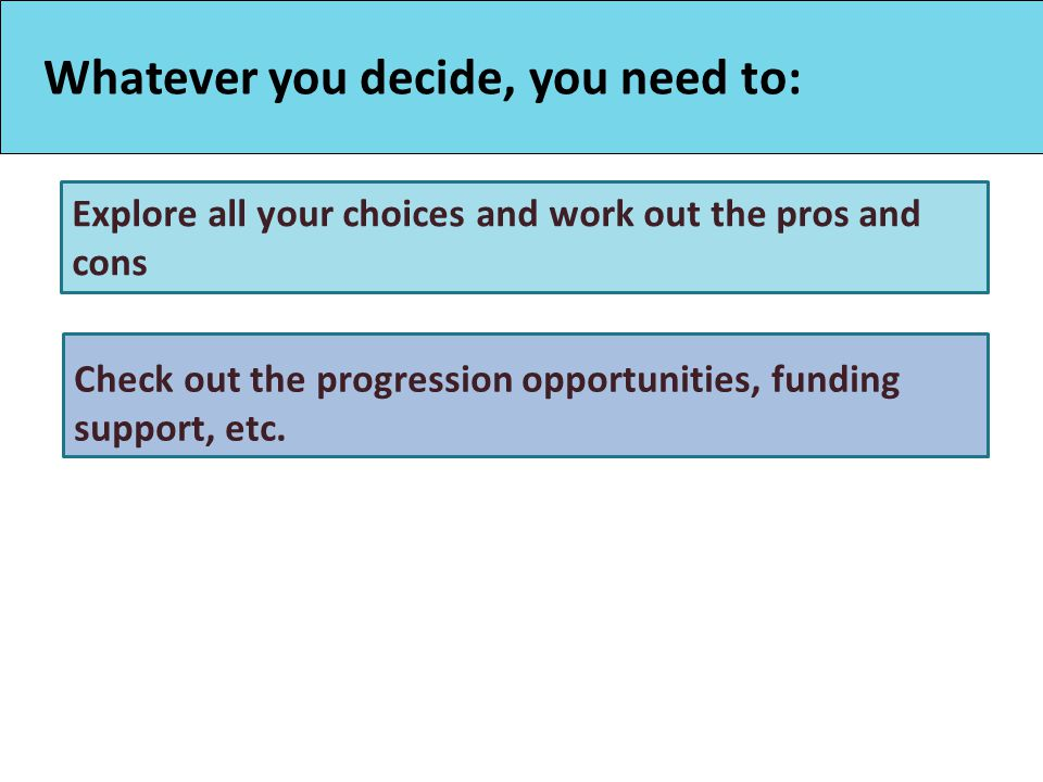 Whatever you decide, you need to: Explore all your choices and work out the pros and cons Check out the progression opportunities, funding support, etc.