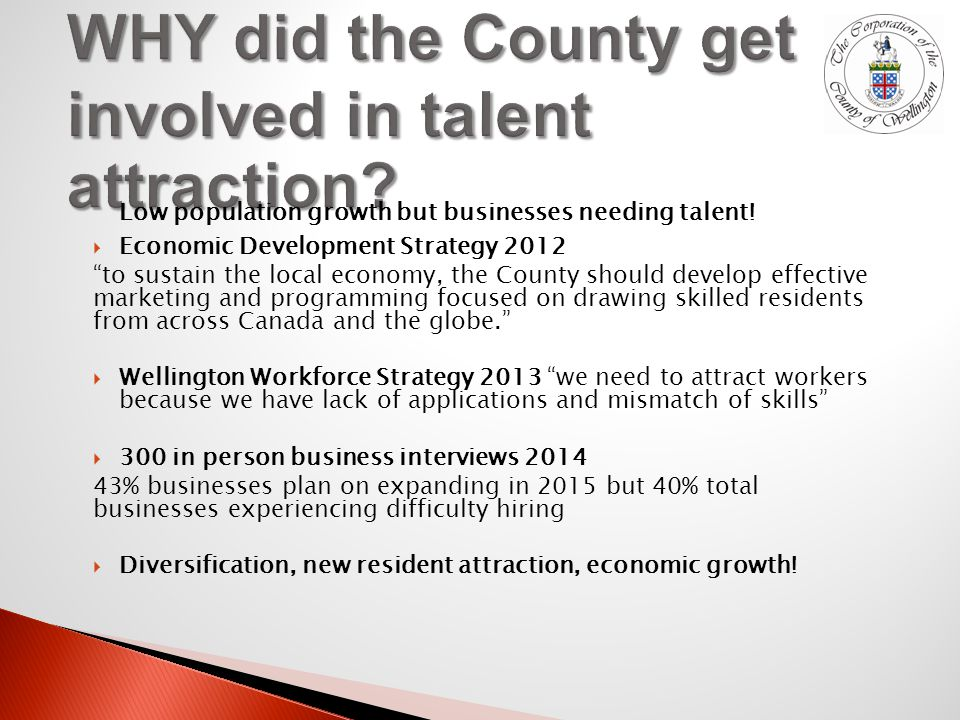  Economic Development Strategy 2012 to sustain the local economy, the County should develop effective marketing and programming focused on drawing skilled residents from across Canada and the globe.  Wellington Workforce Strategy 2013 we need to attract workers because we have lack of applications and mismatch of skills  300 in person business interviews % businesses plan on expanding in 2015 but 40% total businesses experiencing difficulty hiring  Diversification, new resident attraction, economic growth.