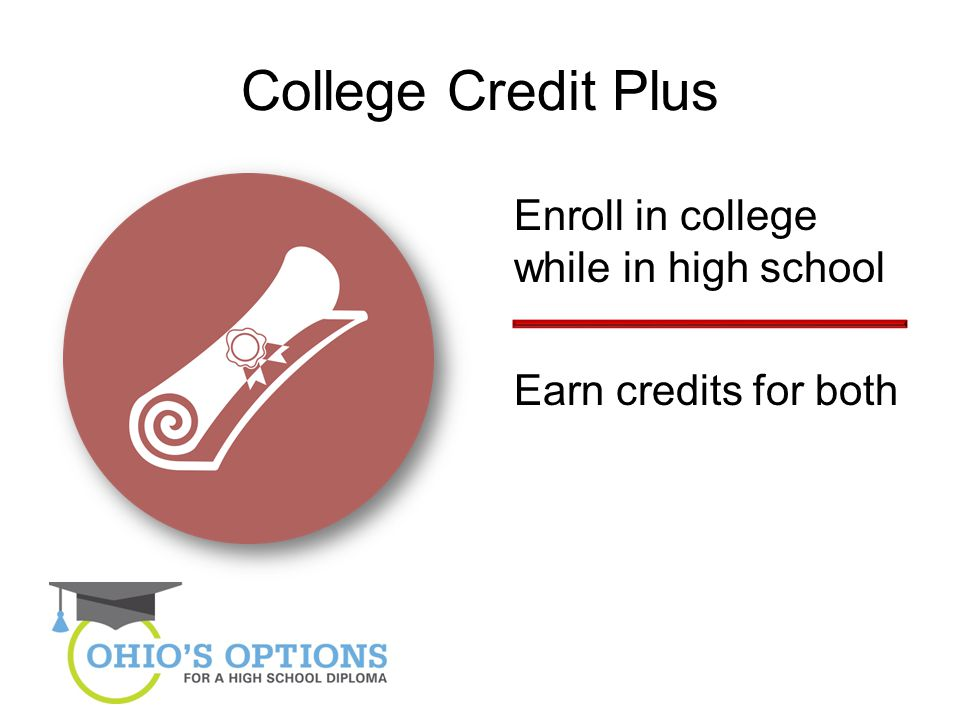 College Credit Plus Enroll in college while in high school Earn credits for both