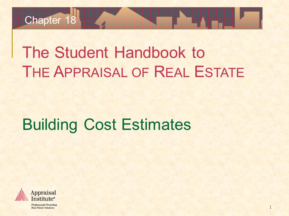 The Student Handbook to T HE A PPRAISAL OF R EAL E STATE 1 Chapter 18 Building Cost Estimates
