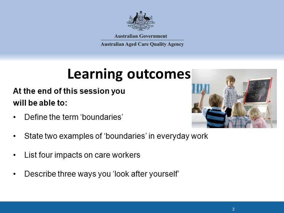 At the end of this session you will be able to: Define the term 'boundaries' State two examples of 'boundaries' in everyday work List four impacts on care workers Describe three ways you 'look after yourself' Learning outcomes 2