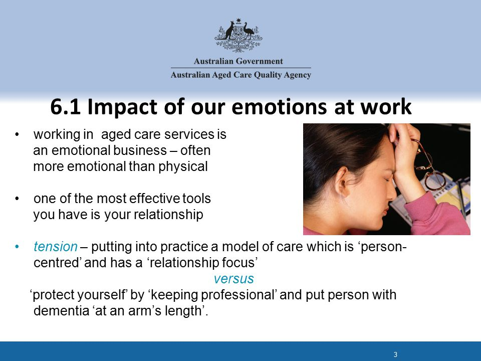 working in aged care services is an emotional business – often more emotional than physical one of the most effective tools you have is your relationship tension – putting into practice a model of care which is 'person- centred' and has a 'relationship focus' versus 'protect yourself' by 'keeping professional' and put person with dementia 'at an arm's length'.