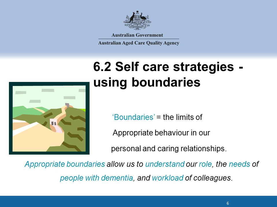 6.2 Self care strategies - using boundaries 'Boundaries' = the limits of Appropriate behaviour in our personal and caring relationships.