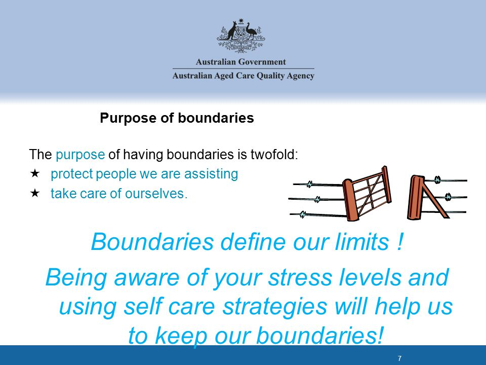 Purpose of boundaries The purpose of having boundaries is twofold:  protect people we are assisting  take care of ourselves.