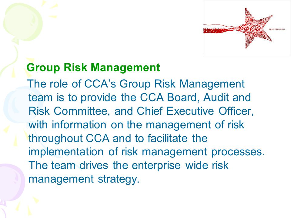 Group Risk Management The role of CCA's Group Risk Management team is to provide the CCA Board, Audit and Risk Committee, and Chief Executive Officer, with information on the management of risk throughout CCA and to facilitate the implementation of risk management processes.